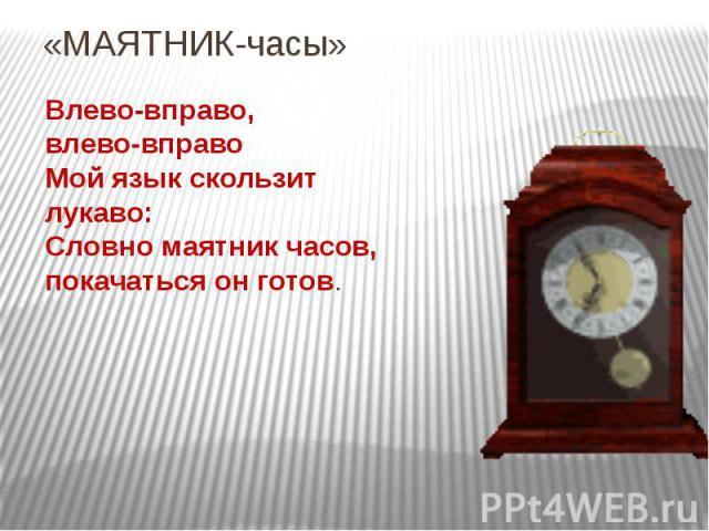 «МАЯТНИК-часы»Влево-вправо,влево-вправоМой язык скользитлукаво:Словно маятник часов, покачаться он готов.