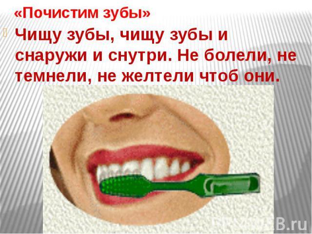 «Почистим зубы»Чищу зубы, чищу зубы и снаружи и снутри. Не болели, не темнели, не желтели чтоб они.