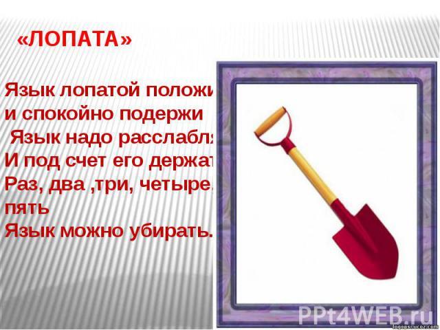 «ЛОПАТА»Язык лопатой положии спокойно подержи Язык надо расслаблятьИ под счет его держатьРаз, два ,три, четыре, пятьЯзык можно убирать.
