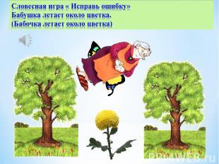 Словесная игра « Исправь ошибку»Бабушка летает около цветка. (Бабочка летает око