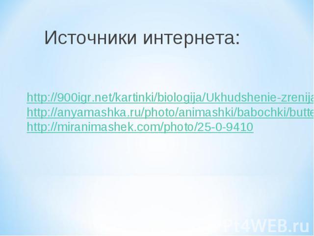 Источники интернета: http://900igr.net/kartinki/biologija/Ukhudshenie-zrenija/005-Prichiny-ukhudshenija-zrenija.htmlhttp://anyamashka.ru/photo/animashki/babochki/butterfly_44/8-0-779http://miranimashek.com/photo/25-0-9410