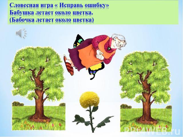 Словесная игра « Исправь ошибку»Бабушка летает около цветка. (Бабочка летает около цветка)