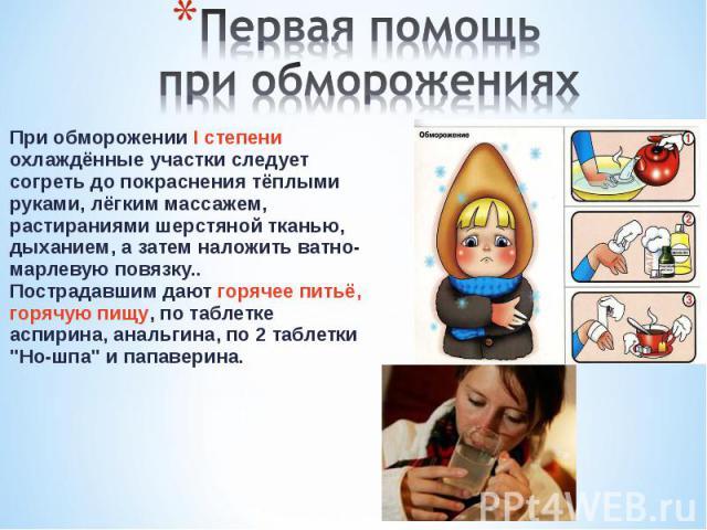 При обморожении I степени охлаждённые участки следует согреть до покраснения тёплыми руками, лёгким массажем, растираниями шерстяной тканью, дыханием, а затем наложить ватно-марлевую повязку.. Пострадавшим дают горячее питьё, горячую пищу, по таблет…