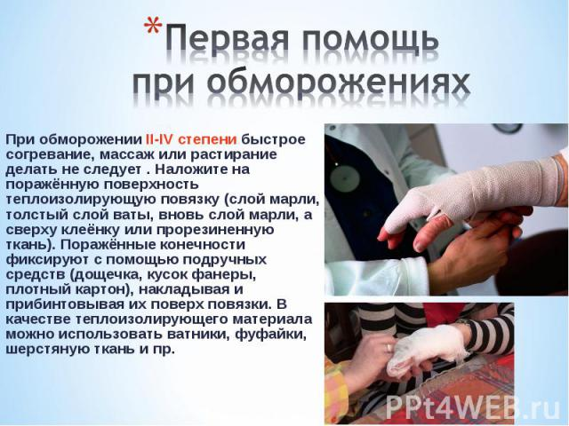 При обморожении II-IV степени быстрое согревание, массаж или растирание делать не следует . Наложите на поражённую поверхность теплоизолирующую повязку (слой марли, толстый слой ваты, вновь слой марли, а сверху клеёнку или прорезиненную ткань). Пора…