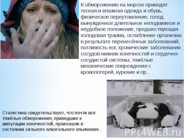 К обморожению на морозе приводят тесная и влажная одежда и обувь, физическое переутомление, голод, вынужденное длительное неподвижное и неудобное положение, предшествующая холодовая травма, ослабление организма в результате перенесённых заболеваний,…
