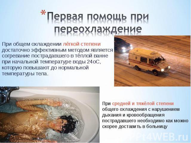 При общем охлаждении лёгкой степени достаточно эффективным методом является согревание пострадавшего в тёплой ванне при начальной температуре воды 24oС, которую повышают до нормальной температуры тела. При общем охлаждении лёгкой степени достаточно …