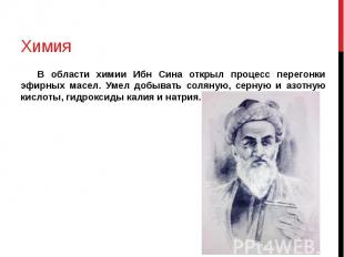 Химия В области химии Ибн Сина открыл процесс перегонки эфирных масел. Умел добы