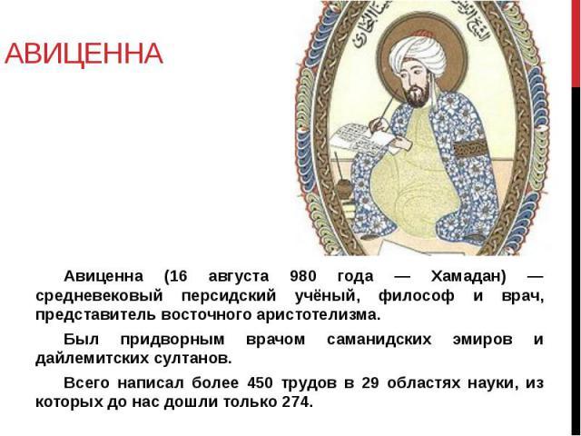 АВИЦЕННА Авиценна (16 августа 980 года — Хамадан) — средневековый персидский учёный, философ и врач, представитель восточного аристотелизма. Был придворным врачом саманидских эмиров и дайлемитских султанов. Всего написал более 450 трудов в 29 област…