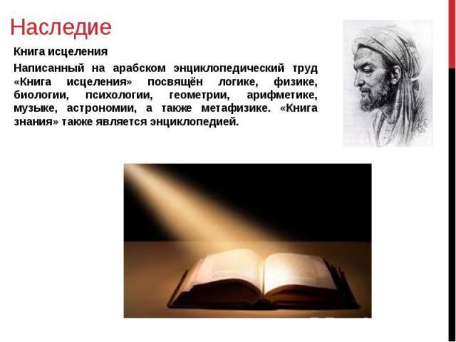 Наследие Книга исцеления Написанный на арабском энциклопедический труд «Книга исцеления» посвящён логике, физике, биологии, психологии, геометрии, арифметике, музыке, астрономии, а также метафизике. «Книга знания» также является энциклопедией.