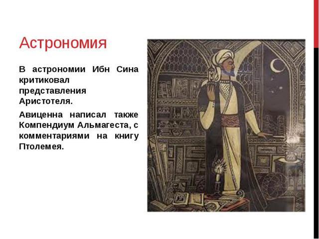 Астрономия В астрономии Ибн Сина критиковал представления Аристотеля. Авиценна написал также Компендиум Альмагеста, с комментариями на книгу Птолемея.