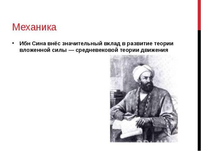 Механика Ибн Сина внёс значительный вклад в развитие теории вложенной силы — средневековой теории движения