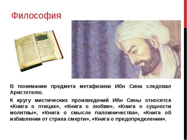 Философия В понимании предмета метафизики Ибн Сина следовал Аристотелю. К кругу мистических произведений Ибн Сины относятся «Книга о птицах», «Книга о любви», «Книга о сущности молитвы», «Книга о смысле паломничества», «Книга об избавлении от страха…