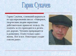 Гарик Сукачев, сумевший вырваться из ада наркомании писал: «Наверное, творческим