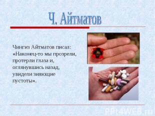 Чингиз Айтматов писал: «Наконец-то мы прозрели, протерли глаза и, оглянувшись на