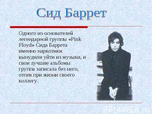 Одного из основателей легендарной группы «Pink Floyd» Сида Баррета именно наркот