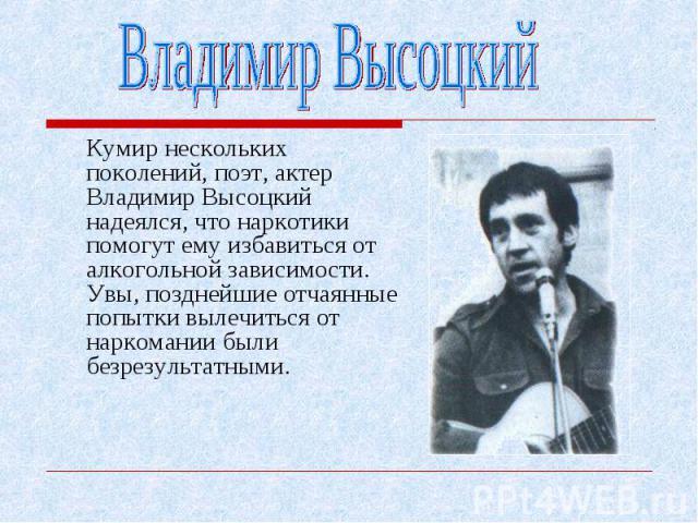 Кумир нескольких поколений, поэт, актер Владимир Высоцкий надеялся, что наркотики помогут ему избавиться от алкогольной зависимости. Увы, позднейшие отчаянные попытки вылечиться от наркомании были безрезультатными. Кумир нескольких поколений, поэт, …