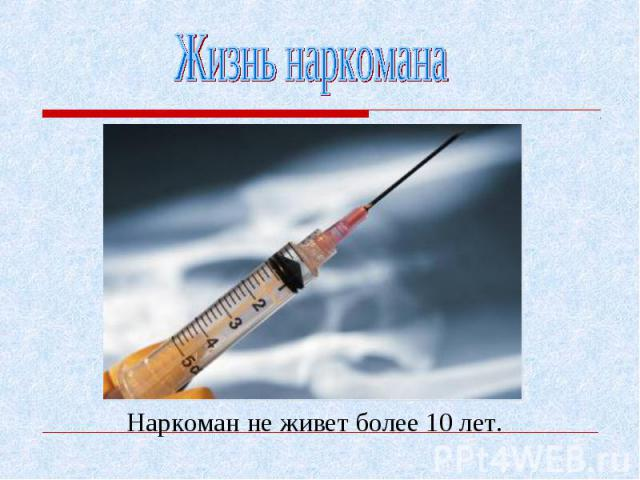 Наркоман не живет более 10 лет. Наркоман не живет более 10 лет.