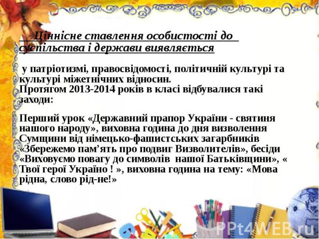 Ціннісне ставлення особистості до суспільства і держави виявляється у патріотизмі, правосвідомості, політичній культурі та культурі міжетнічних відносин.Протягом 2013-2014 років в класі відбувалися такі заходи:Перший урок «Державний прапор України -…