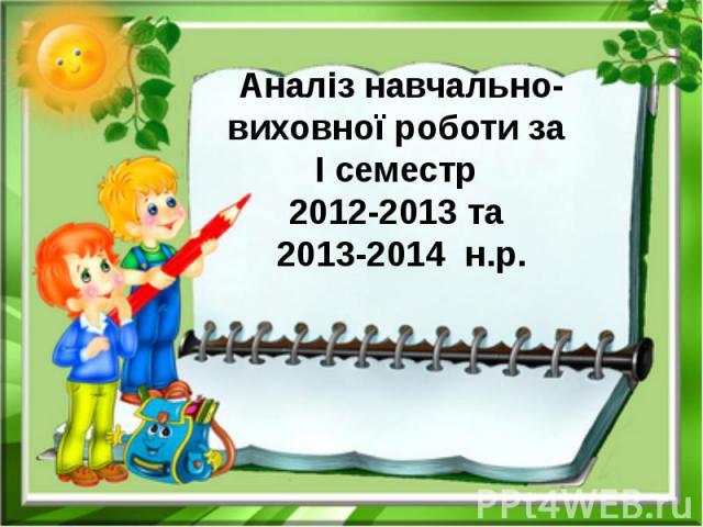 Аналіз навчально-виховної роботи за І семестр 2012-2013 та 2013-2014 н.р.