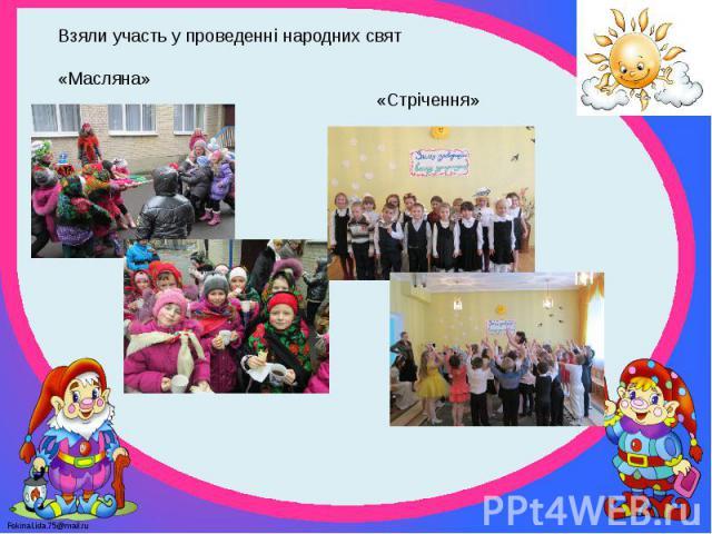 Взяли участь у проведенні народних свят «Масляна» «Стрічення»