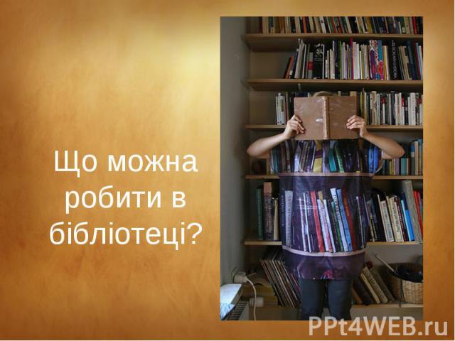 Що можна робити в бібліотеці?