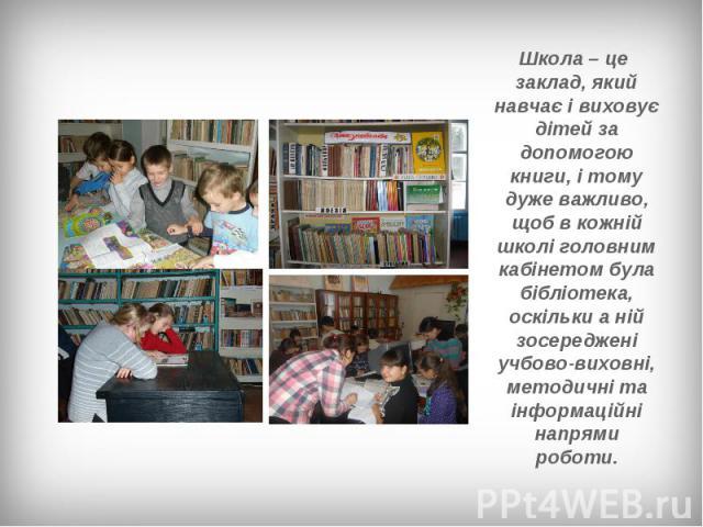 Школа – це заклад, який навчає і виховує дітей за допомогою книги, і тому дуже важливо, щоб в кожній школі головним кабінетом була бібліотека, оскільки а ній зосереджені учбово-виховні, методичні та інформаційні напрями роботи.