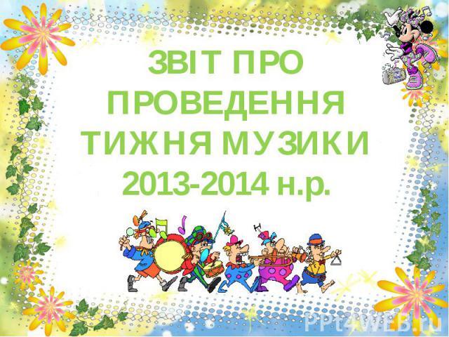 ЗВІТ ПРО ПРОВЕДЕННЯ ТИЖНЯ МУЗИКИ 2013-2014 н.р.