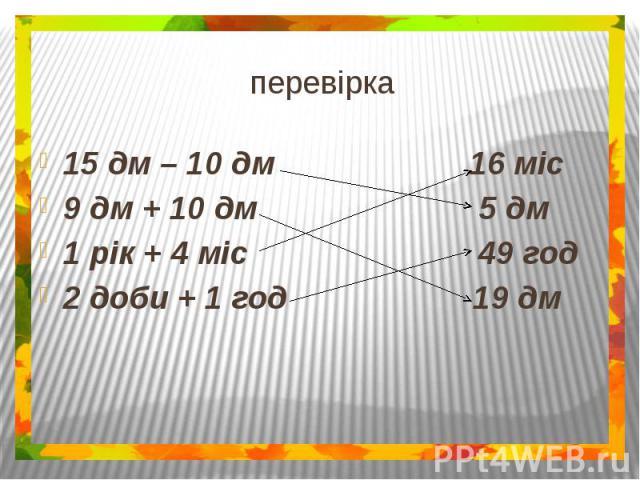 перевірка15 дм – 10 дм 16 міс9 дм + 10 дм 5 дм1 рік + 4 міс 49 год2 доби + 1 год 19 дм