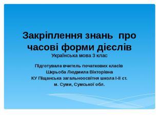 Закріплення знань про часові форми дієслівУкраїнська мова 3 класПідготувала вчит