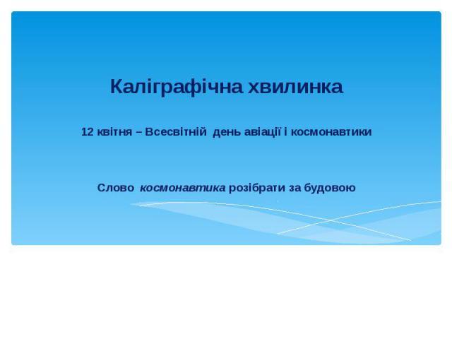 12 квітня – Всесвітній день авіації і космонавтикиСлово космонавтика розібрати за будовоюКаліграфічна хвилинка