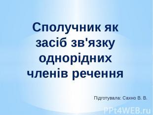 Сполучник як засіб зв'язку однорідних членів речення Підготувала: Сахно В. В.