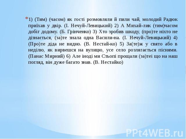 1) (Тим) (часом) як гості розмовляли й пили чай, молодий Радюк приїхав у двір. (І. Нечуй-Левицький) 2) А Михай-лик (тим)часом добіг додому. (Б. Грінченко) 3) Хто зробив шкоду, (про)те ніхто не дізнається, (за)те знала одна Васили-на. (І. Нечуй-Левиц…