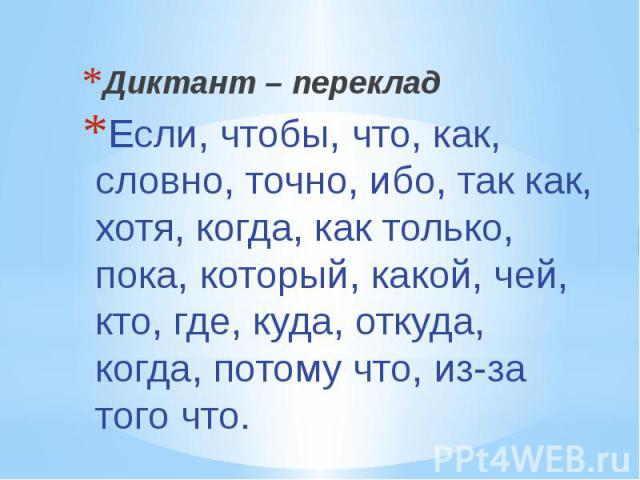 Диктант – переклад Если, чтобы, что, как, словно, точно, ибо, так как, хотя, когда, как только, пока, который, какой, чей, кто, где, куда, откуда, когда, потому что, из-за того что.