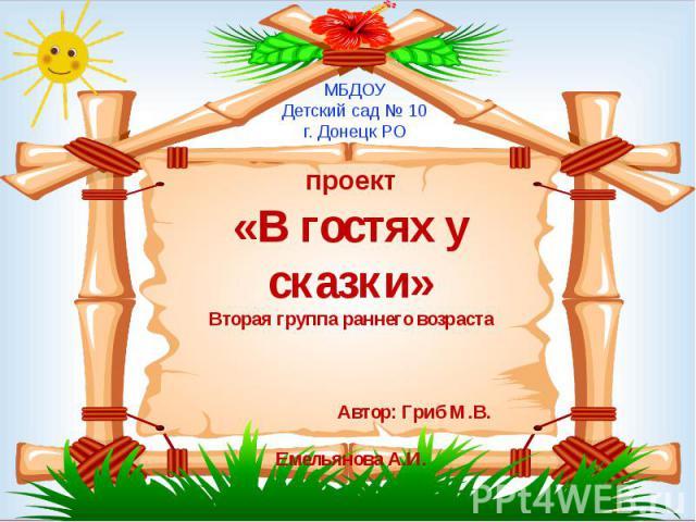 проект «В гостях у сказки» Вторая группа раннего возраста Автор: Гриб М.В. Емельянова А.И.