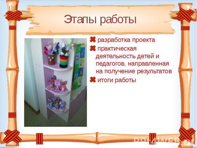 Этапы работы разработка проекта практическая деятельность детей и педагогов, направленная на получение результатов итоги работы