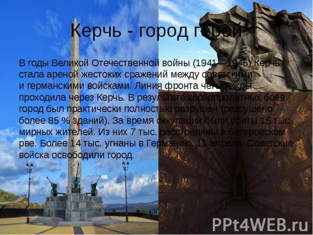 Керчь - город герой В годыВеликой Отечественной войны(1941—1945) Керчь стала ареной жестоких сражений между советскими игерманскими войсками. Линия фронта четырежды проходила через Керчь. В результате кровопролитных боёв город был …