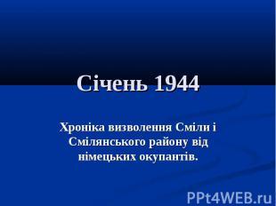 Січень 1944Хроніка визволення Сміли і Смілянського району від німецьких окупанті