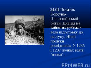 24.01 Початок Корсунь-Шевченківської битви. Дивізія на зайнятих рубежах вела під