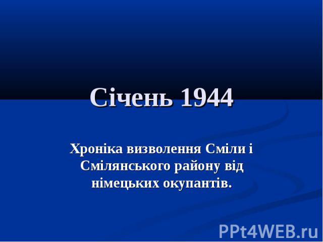 Січень 1944Хроніка визволення Сміли і Смілянського району від німецьких окупантів.