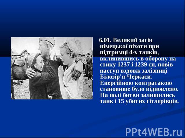 6.01. Великий загін німецької піхоти при підтримці 4-х танків, вклинившись в оборону на стику 1237 і 1239 сп, повів наступ вздовж залізниці Білозір'я-Черкаси. Енергійною контратакою становище було відновлено. На полі битви залишились танк і 15 убити…
