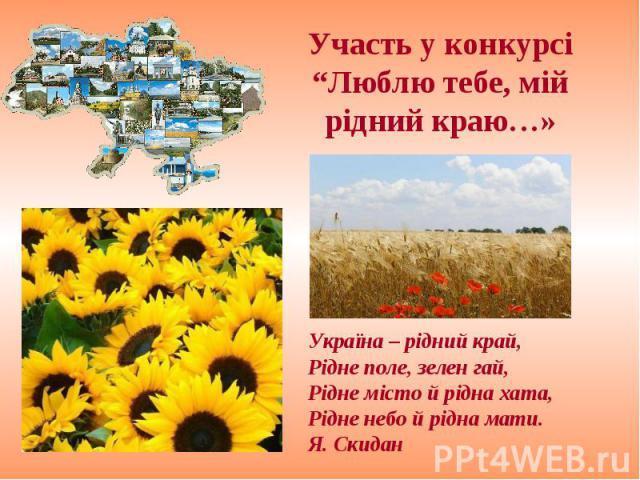 """Участь у конкурсі """"Люблю тебе, мій рідний краю…» Україна – рідний край,Рідне поле, зелен гай,Рідне місто й рідна хата,Рідне небо й рідна мати.Я. Скидан"""