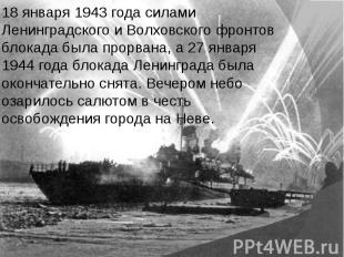 18 января 1943 года силами Ленинградского и Волховского фронтов блокада была про