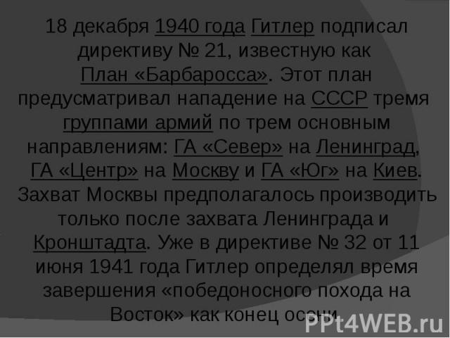18 декабря 1940 года Гитлер подписал директиву № 21, известную как План «Барбаросса». Этот план предусматривал нападение на СССР тремя группами армий по трем основным направлениям: ГА «Север» на Ленинград, ГА «Центр» на Москву и ГА «Юг» на Киев. Зах…
