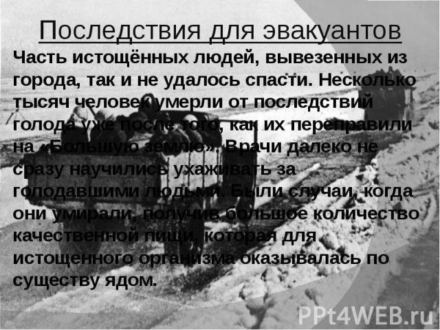 Часть истощённых людей, вывезенных из города, так и не удалось спасти. Несколько тысяч человек умерли от последствий голода уже после того, как их переправили на «Большую землю». Врачи далеко не сразу научились ухаживать за голодавшими людьми. Были …