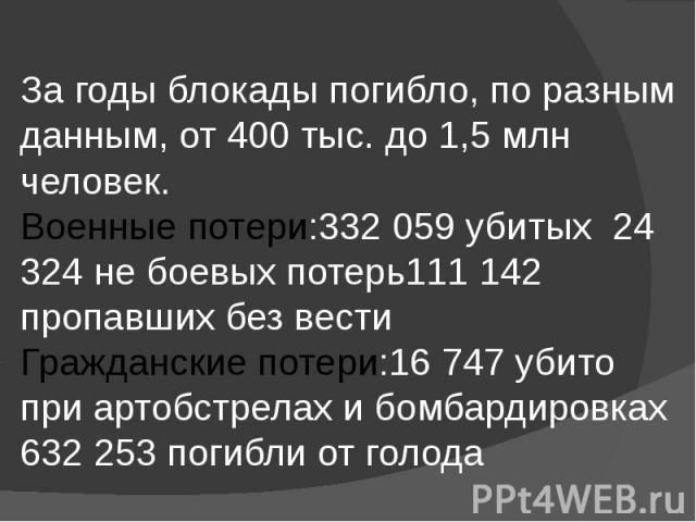 За годы блокады погибло, по разным данным, от 400 тыс. до 1,5млн человек. Военные потери:332 059 убитых 24 324 не боевых потерь111 142 пропавших без вести Гражданские потери:16 747 убито при артобстрелах и бомбардировках 632 253 погибли от голода