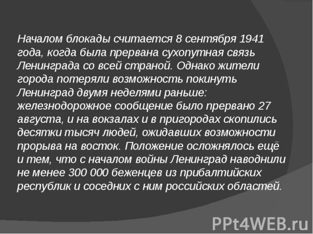 Началом блокады считается 8 сентября 1941 года, когда была прервана сухопутная связь Ленинграда со всей страной. Однако жители города потеряли возможность покинуть Ленинград двумя неделями раньше: железнодорожное сообщение было прервано 27 августа, …