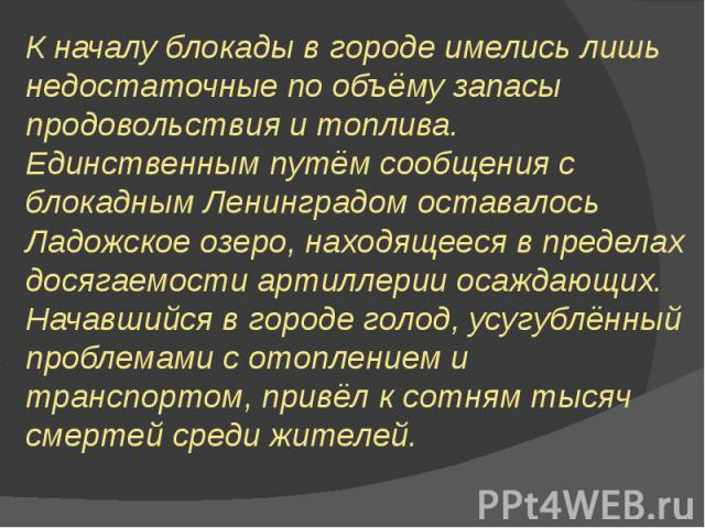 К началу блокады в городе имелись лишь недостаточные по объёму запасы продовольствия и топлива. Единственным путём сообщения с блокадным Ленинградом оставалось Ладожское озеро, находящееся в пределах досягаемости артиллерии осаждающих. Начавшийся в …