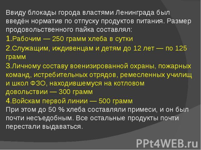 Ввиду блокады города властями Ленинграда был введён норматив по отпуску продуктов питания. Размер продовольственного пайка составлял: 1.Рабочим— 250 грамм хлеба в сутки 2.Служащим, иждивенцам и детям до 12 лет— по 125 грамм 3.Личному сос…