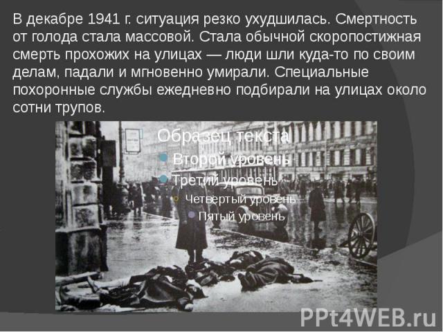 В декабре 1941г. ситуация резко ухудшилась. Смертность от голода стала массовой. Стала обычной скоропостижная смерть прохожих на улицах— люди шли куда-то по своим делам, падали и мгновенно умирали. Специальные похоронные службы ежедневно…