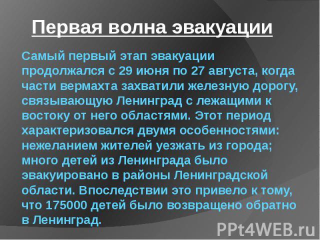 Самый первый этап эвакуации продолжался с 29 июня по 27 августа, когда части вермахта захватили железную дорогу, связывающую Ленинград с лежащими к востоку от него областями. Этот период характеризовался двумя особенностями: нежеланием жителей уезжа…